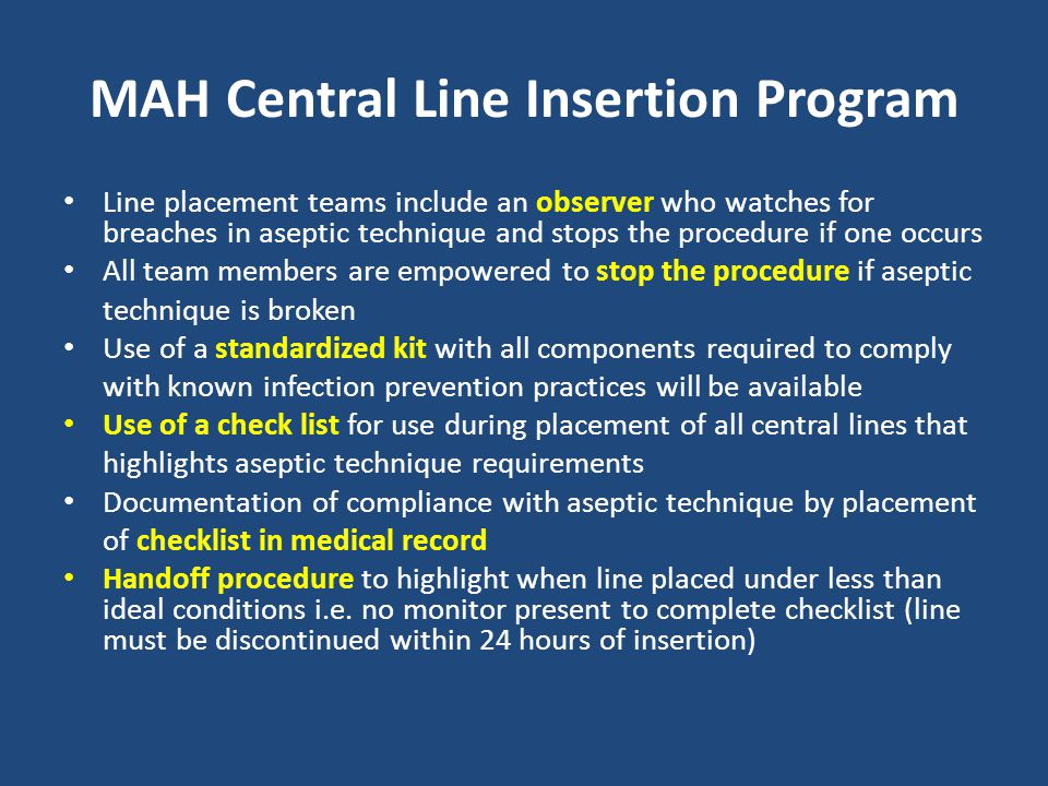 MAH Central Line Insertion Program Line placement teams include an observer who watches for breaches in aseptic technique and stops the procedure if o