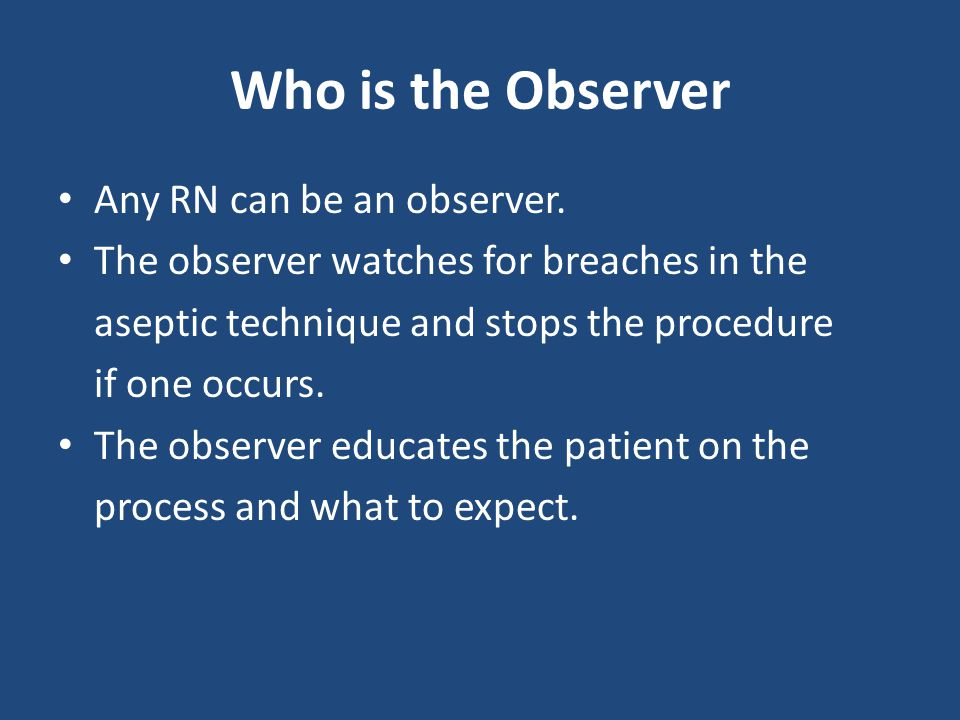 Who is the Observer Any RN can be an observer. The observer watches for breaches in the aseptic technique and stops the procedure if one occurs. The o