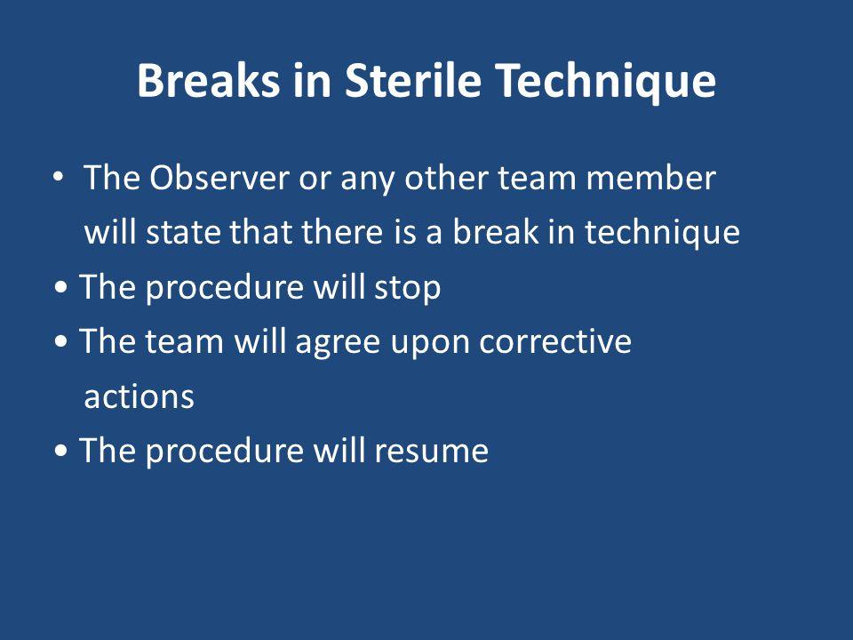 Breaks in Sterile Technique The Observer or any other team member will state that there is a break in technique The procedure will stop The team will
