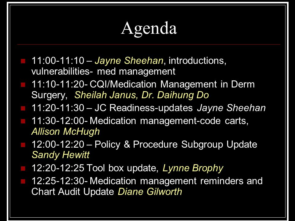 Agenda 11:00-11:10 – Jayne Sheehan, introductions, vulnerabilities- med management 11:10-11:20- CQI/Medication Management in Derm Surgery, Sheilah Jan