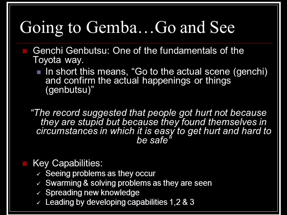 "Going to Gemba…Go and See Genchi Genbutsu: One of the fundamentals of the Toyota way. In short this means, ""Go to the actual scene (genchi) and confir"