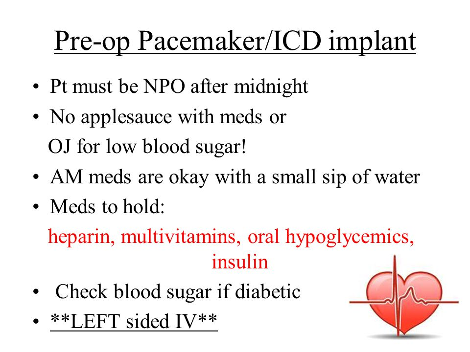 Pre-op Pacemaker/ICD implant Pt must be NPO after midnight No applesauce with meds or OJ for low blood sugar.