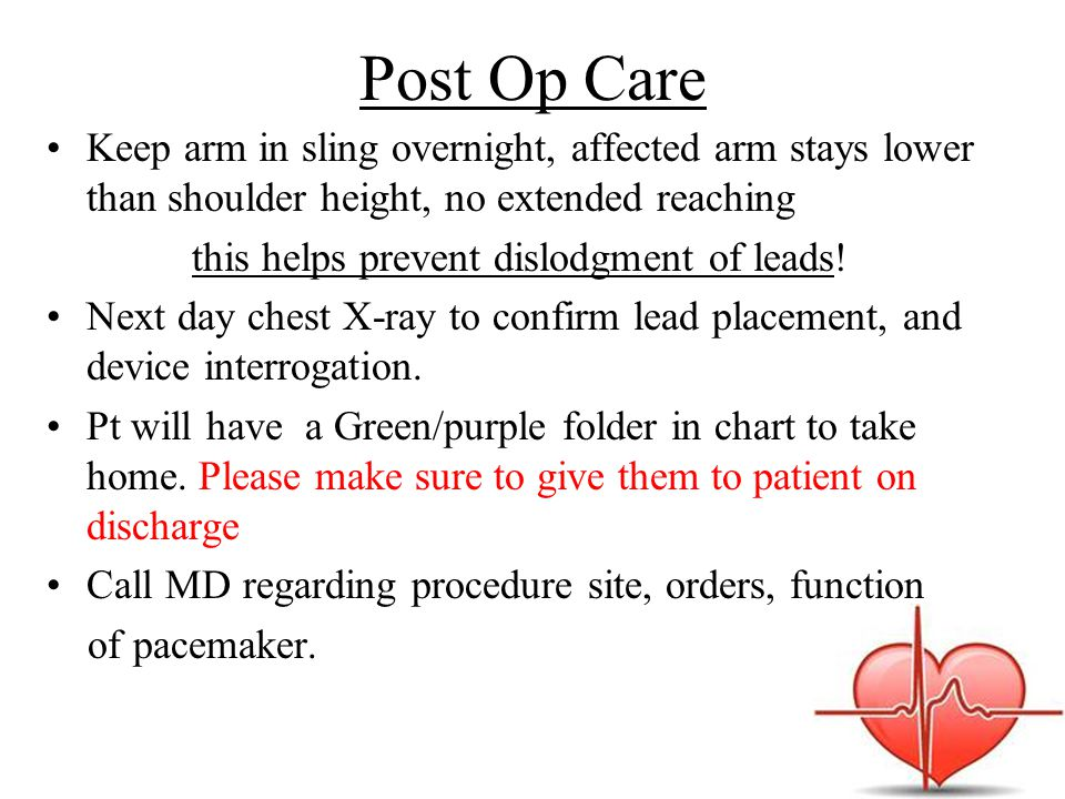 Post Op Care Keep arm in sling overnight, affected arm stays lower than shoulder height, no extended reaching this helps prevent dislodgment of leads.