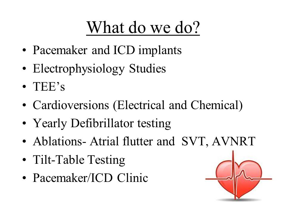 What do we do? Pacemaker and ICD implants Electrophysiology Studies TEE's Cardioversions (Electrical and Chemical) Yearly Defibrillator testing Ablati