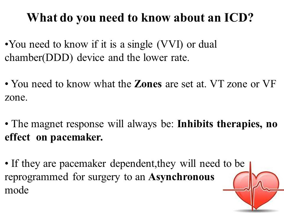 What do you need to know about an ICD? You need to know if it is a single (VVI) or dual chamber(DDD) device and the lower rate. You need to know what