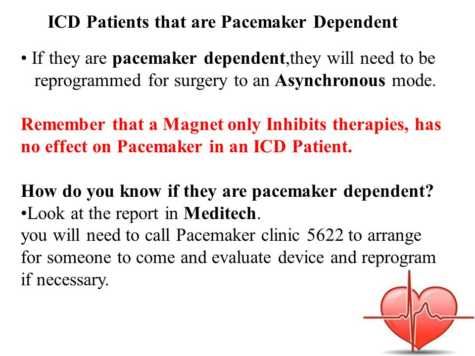 If they are pacemaker dependent,they will need to be reprogrammed for surgery to an Asynchronous mode.