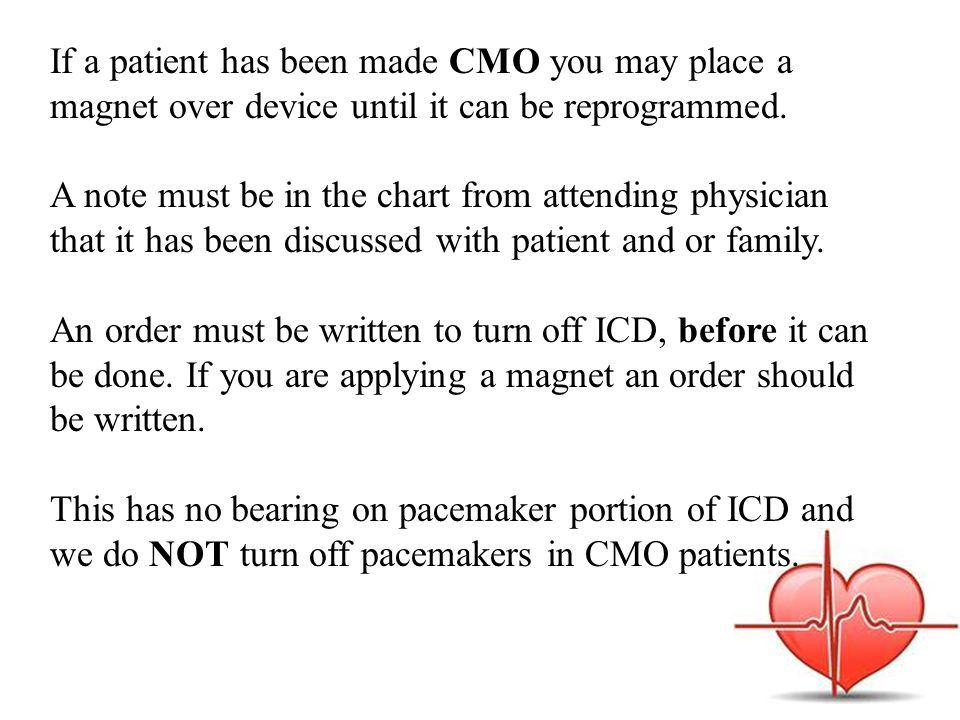If a patient has been made CMO you may place a magnet over device until it can be reprogrammed.