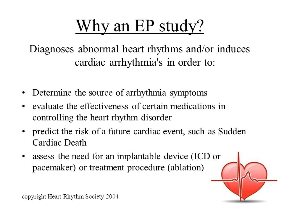 Why an EP study? Diagnoses abnormal heart rhythms and/or induces cardiac arrhythmia's in order to: Determine the source of arrhythmia symptoms evaluat