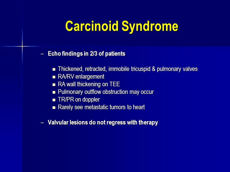 Carcinoid Syndrome – Echo findings in 2/3 of patients Thickened, retracted, immobile tricuspid & pulmonary valves Thickened, retracted, immobile tricu