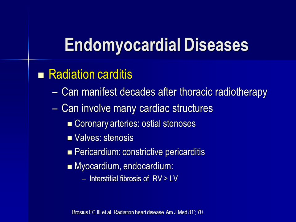 Endomyocardial Diseases Radiation carditis Radiation carditis –Can manifest decades after thoracic radiotherapy –Can involve many cardiac structures C