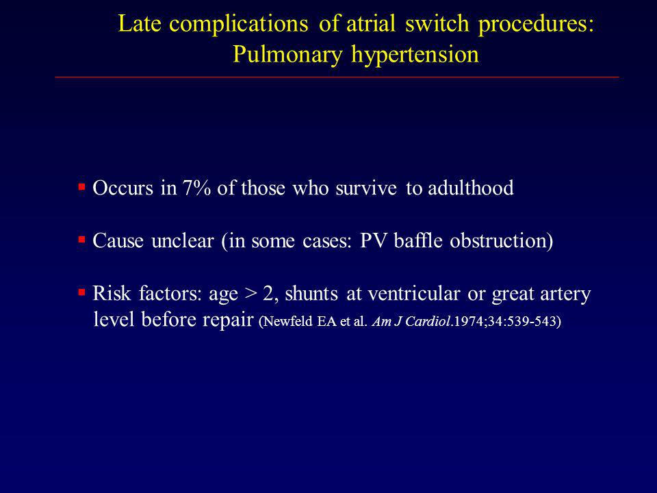 Late complications of atrial switch procedures: Pulmonary hypertension  Occurs in 7% of those who survive to adulthood  Cause unclear (in some cases