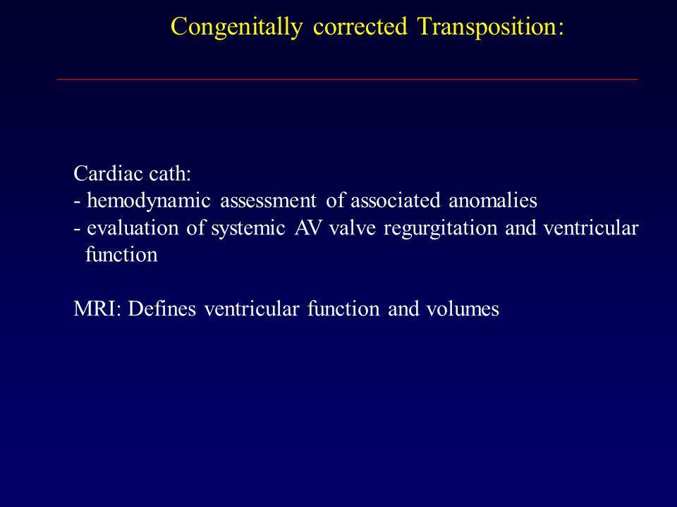 Congenitally corrected Transposition: Cardiac cath: - hemodynamic assessment of associated anomalies - evaluation of systemic AV valve regurgitation a