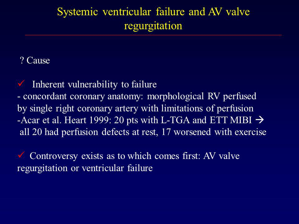 Systemic ventricular failure and AV valve regurgitation ? Cause Inherent vulnerability to failure - concordant coronary anatomy: morphological RV perf