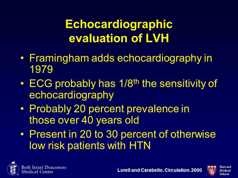 Harvard Medical School Echocardiographic evaluation of LVH Framingham adds echocardiography in 1979 ECG probably has 1/8 th the sensitivity of echocardiography Probably 20 percent prevalence in those over 40 years old Present in 20 to 30 percent of otherwise low risk patients with HTN Lorell and Carabello.
