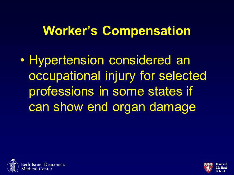 Harvard Medical School Worker's Compensation Hypertension considered an occupational injury for selected professions in some states if can show end organ damage
