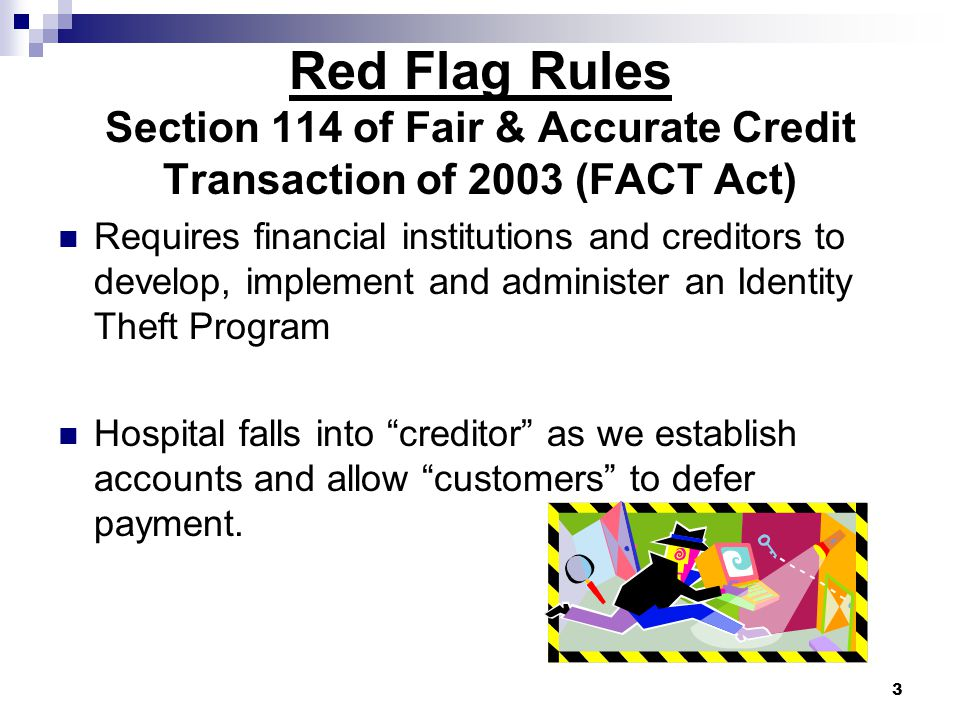 3 Red Flag Rules Section 114 of Fair & Accurate Credit Transaction of 2003 (FACT Act) Requires financial institutions and creditors to develop, implement and administer an Identity Theft Program Hospital falls into creditor as we establish accounts and allow customers to defer payment.
