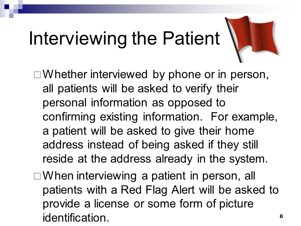 6 Interviewing the Patient  Whether interviewed by phone or in person, all patients will be asked to verify their personal information as opposed to confirming existing information.