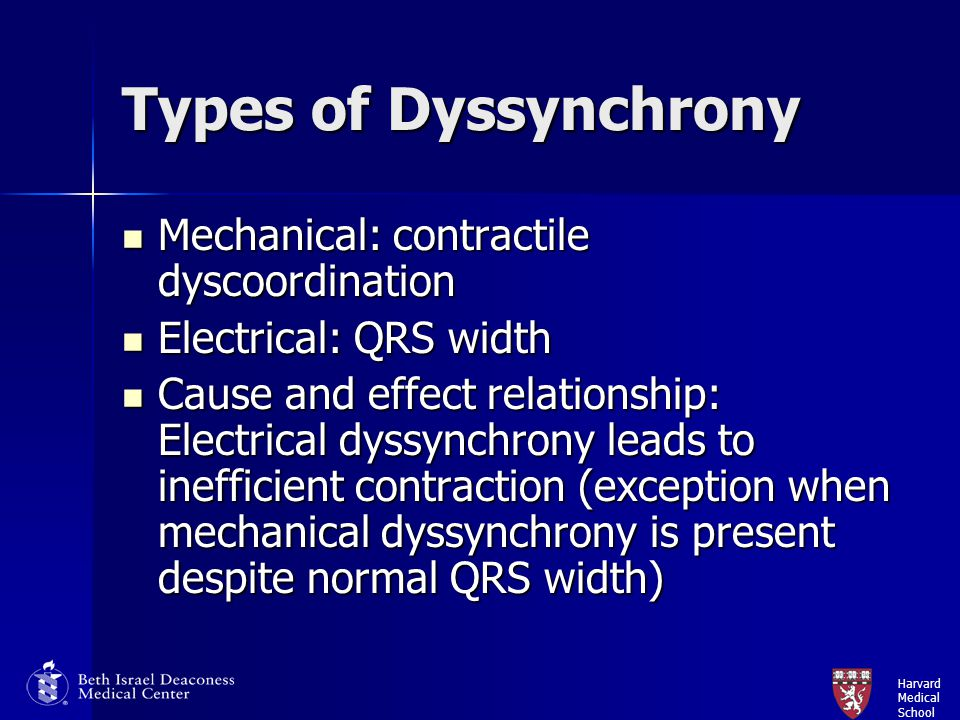 Harvard Medical School Mechanisms of Mechanical Dyssynchrony Interventricular dyssynchrony: RV contracts before LV; affects septal contribution to LV stroke volume Interventricular dyssynchrony: RV contracts before LV; affects septal contribution to LV stroke volume Intraventricular dyssynchrony: septum contracts before the lateral wall (lateral wall can contract in early diastole); early contraction is ineffective and late contraction stretches early contracting segments Intraventricular dyssynchrony: septum contracts before the lateral wall (lateral wall can contract in early diastole); early contraction is ineffective and late contraction stretches early contracting segments Atrioventricular dyssynchrony Atrioventricular dyssynchrony Negative LV remodeling: increased LVESV/increased wall stress/increased demand/ reduced contractility  worsening LV systolic function Negative LV remodeling: increased LVESV/increased wall stress/increased demand/ reduced contractility  worsening LV systolic function Impaired relaxation: LV diastolic dysfunction Impaired relaxation: LV diastolic dysfunction Mitral regurgitation Mitral regurgitation
