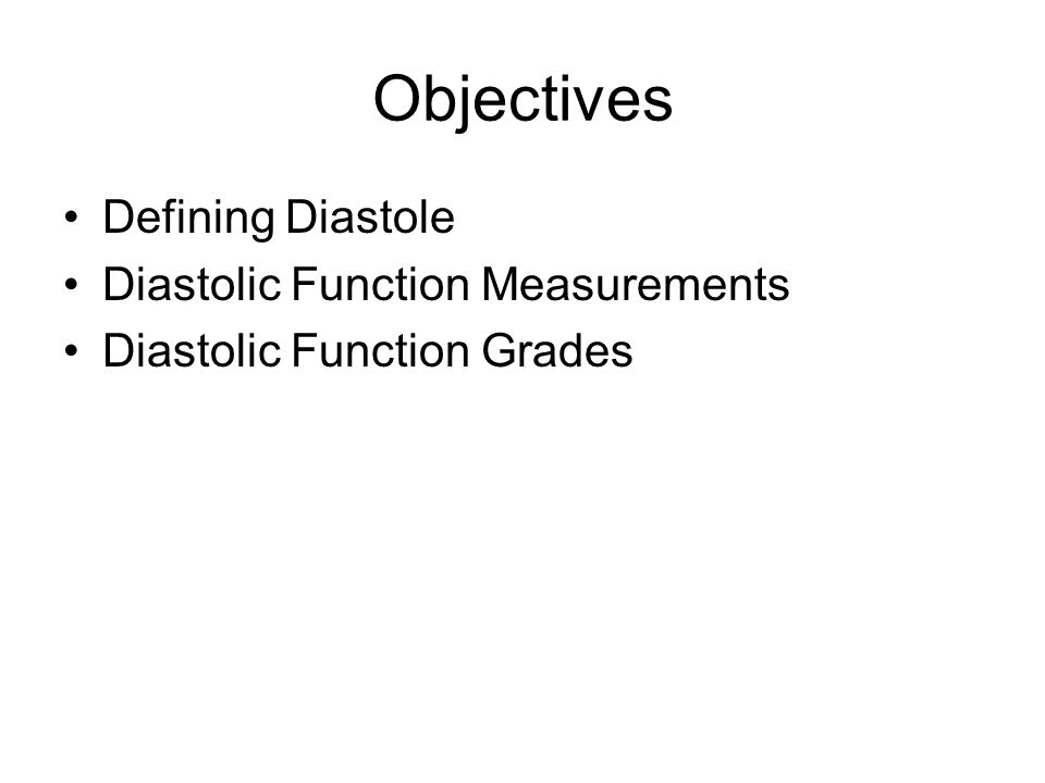 Objectives Defining Diastole Diastolic Function Measurements Diastolic Function Grades