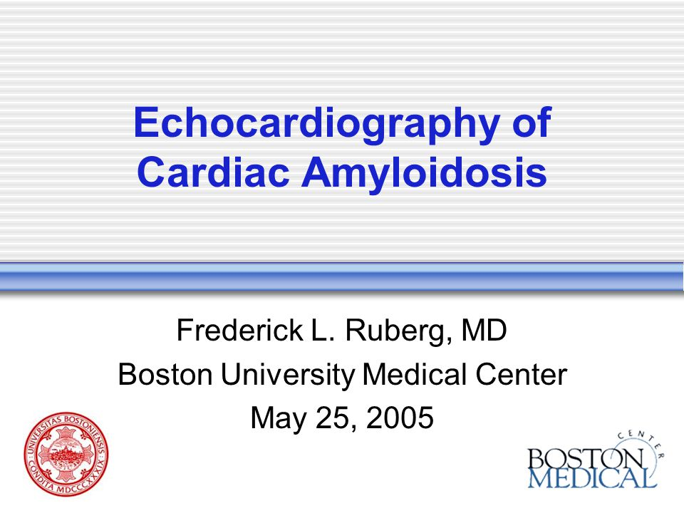 Echocardiography of Cardiac Amyloidosis Frederick L. Ruberg, MD Boston University Medical Center May 25, 2005