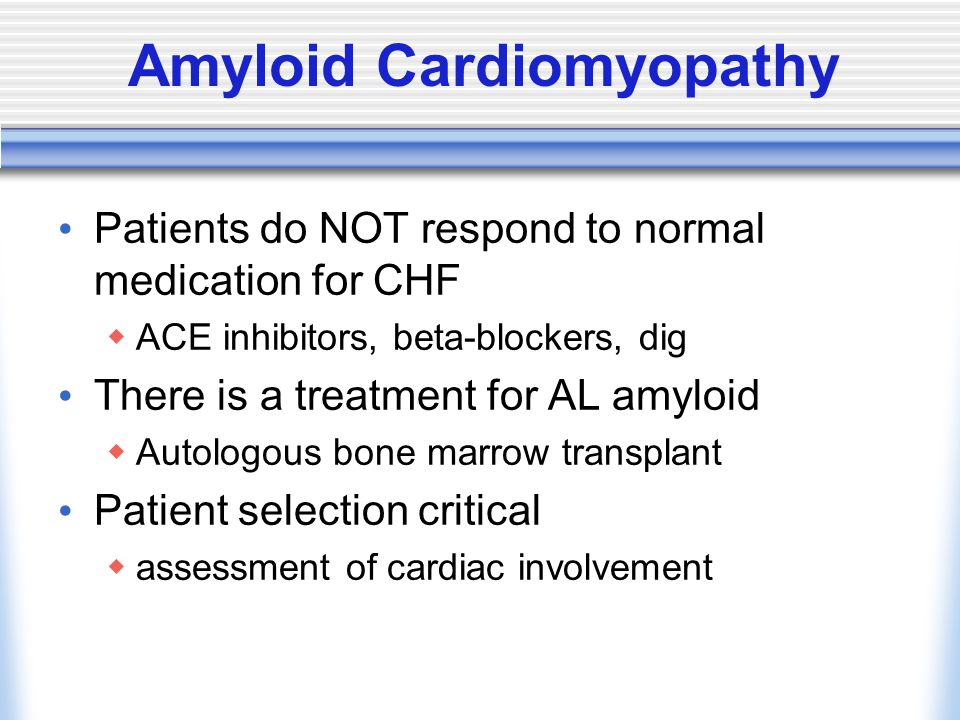 Amyloid Cardiomyopathy Patients do NOT respond to normal medication for CHF  ACE inhibitors, beta-blockers, dig There is a treatment for AL amyloid  Autologous bone marrow transplant Patient selection critical  assessment of cardiac involvement