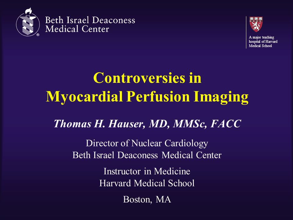 Controversies in Myocardial Perfusion Imaging Thomas H. Hauser, MD, MMSc, FACC Director of Nuclear Cardiology Beth Israel Deaconess Medical Center Ins