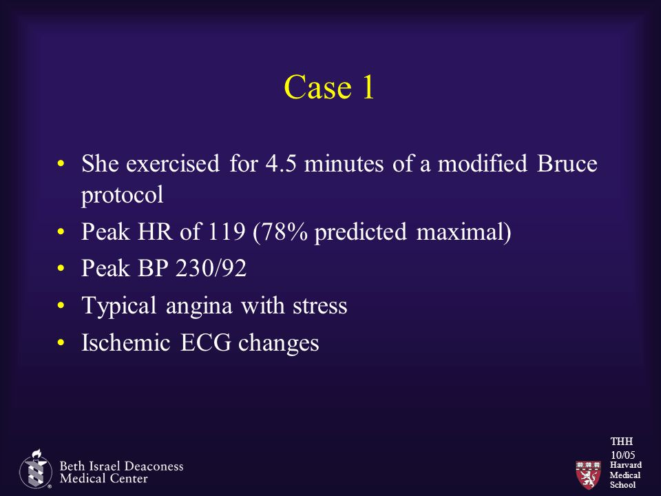 Harvard Medical School THH 10/05 Case 1 She exercised for 4.5 minutes of a modified Bruce protocol Peak HR of 119 (78% predicted maximal) Peak BP 230/