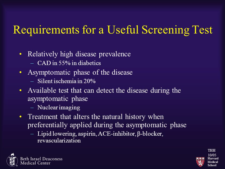 Harvard Medical School THH 10/05 Requirements for a Useful Screening Test Relatively high disease prevalence –CAD in 55% in diabetics Asymptomatic phase of the disease –Silent ischemia in 20% Available test that can detect the disease during the asymptomatic phase –Nuclear imaging Treatment that alters the natural history when preferentially applied during the asymptomatic phase –Lipid lowering, aspirin, ACE-inhibitor, β-blocker, revascularization