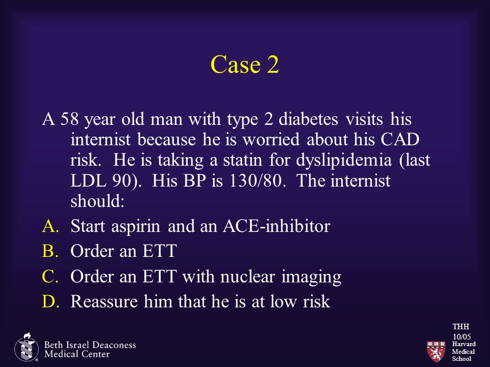Harvard Medical School THH 10/05 Case 2 A 58 year old man with type 2 diabetes visits his internist because he is worried about his CAD risk. He is ta