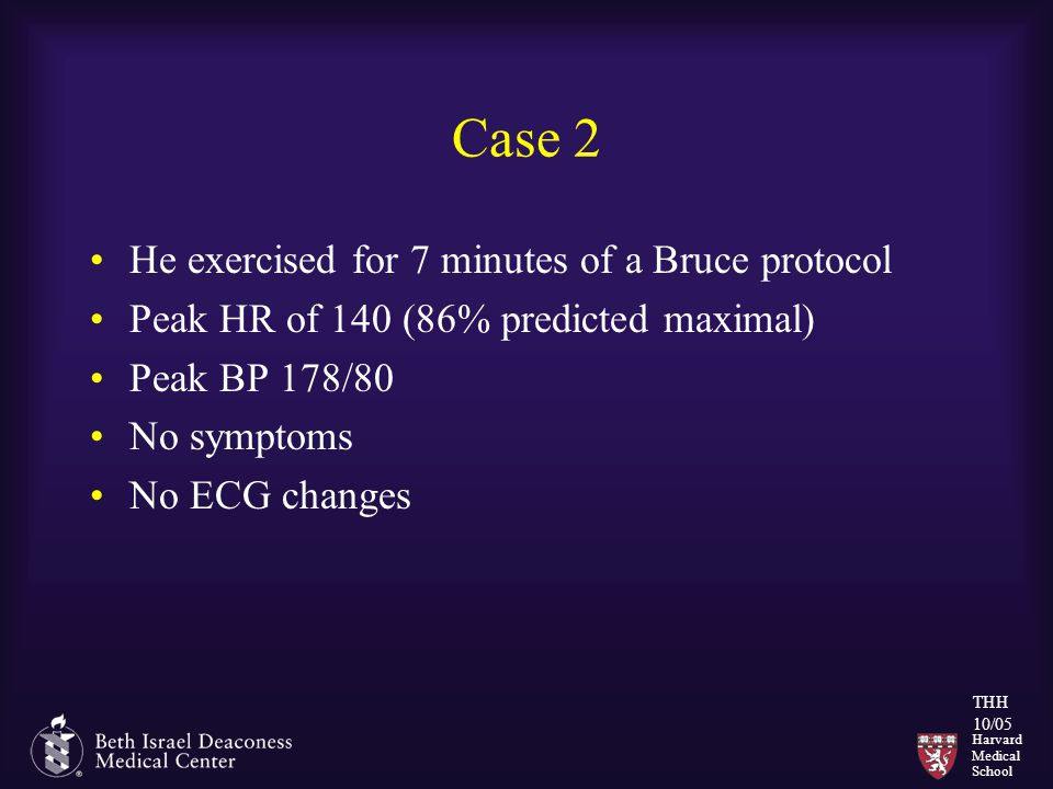 Harvard Medical School THH 10/05 Case 2 He exercised for 7 minutes of a Bruce protocol Peak HR of 140 (86% predicted maximal) Peak BP 178/80 No symptoms No ECG changes