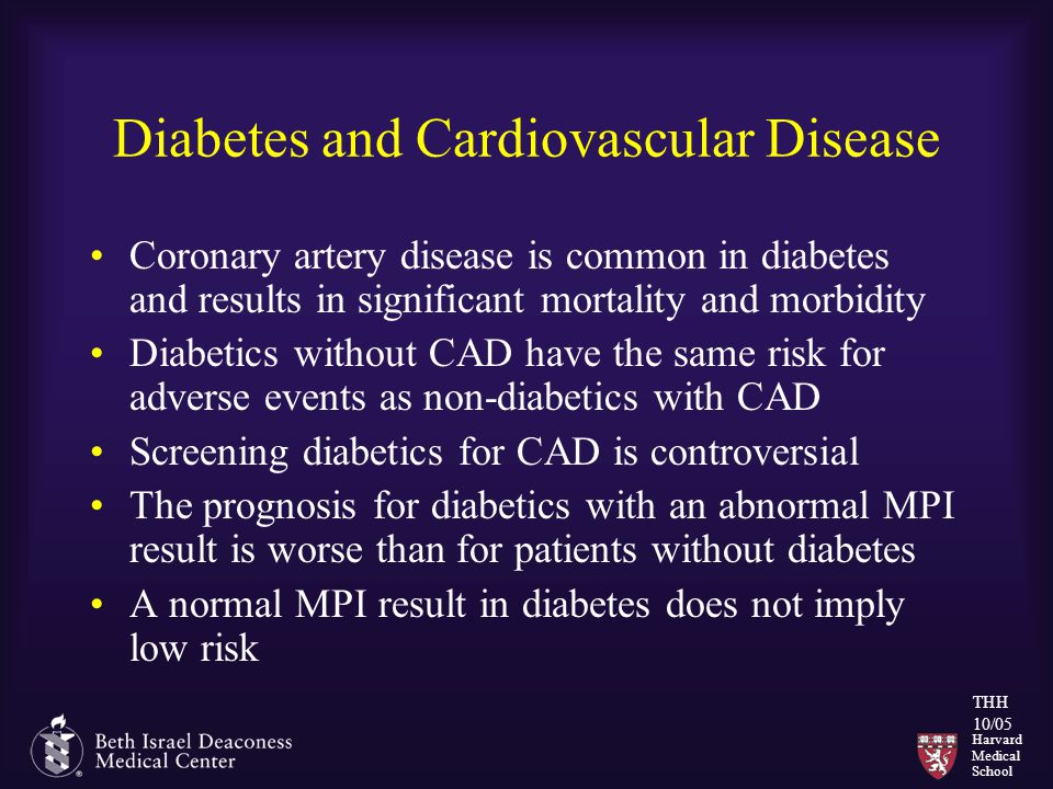Harvard Medical School THH 10/05 Diabetes and Cardiovascular Disease Coronary artery disease is common in diabetes and results in significant mortalit
