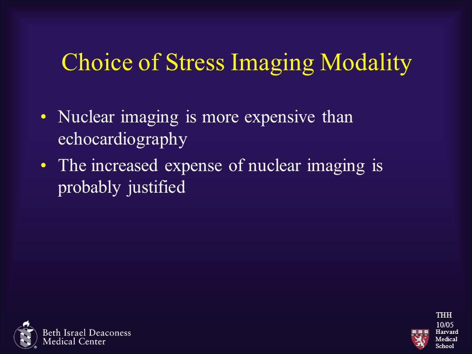 Harvard Medical School THH 10/05 Choice of Stress Imaging Modality Nuclear imaging is more expensive than echocardiography The increased expense of nu