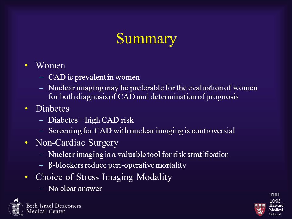 Harvard Medical School THH 10/05 Summary Women –CAD is prevalent in women –Nuclear imaging may be preferable for the evaluation of women for both diagnosis of CAD and determination of prognosis Diabetes –Diabetes = high CAD risk –Screening for CAD with nuclear imaging is controversial Non-Cardiac Surgery –Nuclear imaging is a valuable tool for risk stratification –β-blockers reduce peri-operative mortality Choice of Stress Imaging Modality –No clear answer