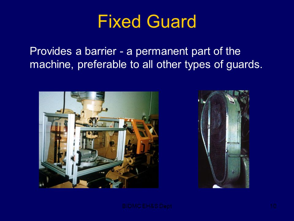 BIDMC EH&S Dept10 Fixed Guard Provides a barrier - a permanent part of the machine, preferable to all other types of guards.