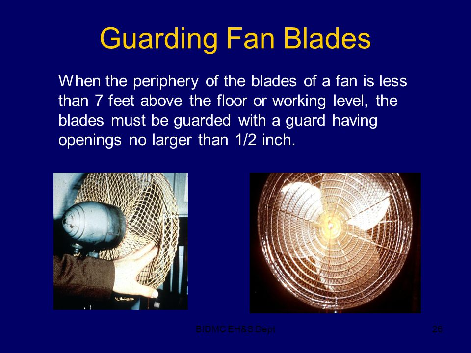 BIDMC EH&S Dept26 Guarding Fan Blades When the periphery of the blades of a fan is less than 7 feet above the floor or working level, the blades must