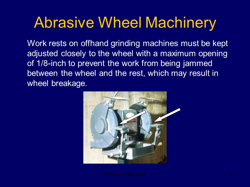 BIDMC EH&S Dept27 Abrasive Wheel Machinery Work rests on offhand grinding machines must be kept adjusted closely to the wheel with a maximum opening o