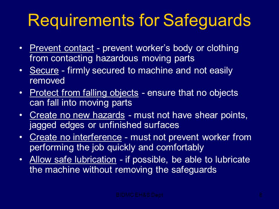 BIDMC EH&S Dept8 Requirements for Safeguards Prevent contact - prevent worker's body or clothing from contacting hazardous moving parts Secure - firml