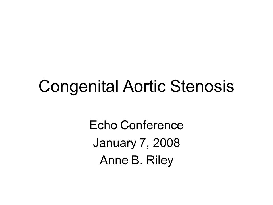 Congenital Aortic Stenosis Echo Conference January 7, 2008 Anne B. Riley