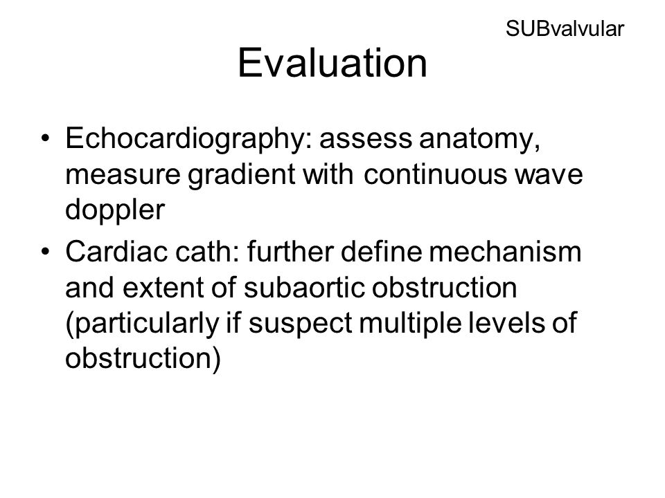 Evaluation Echocardiography: assess anatomy, measure gradient with continuous wave doppler Cardiac cath: further define mechanism and extent of subaortic obstruction (particularly if suspect multiple levels of obstruction) SUBvalvular