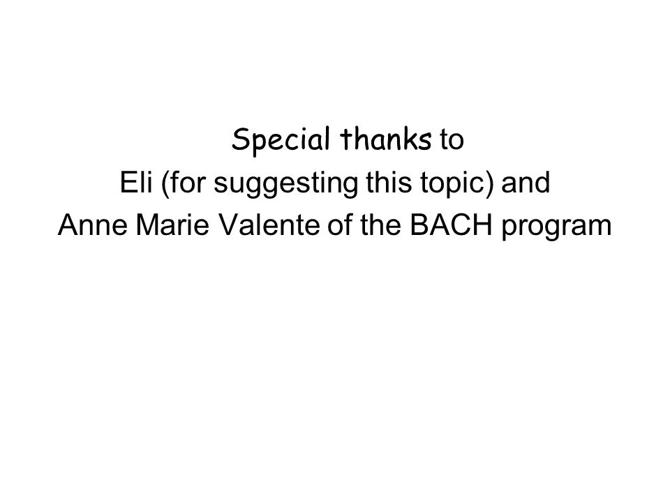 Special thanks to Eli (for suggesting this topic) and Anne Marie Valente of the BACH program