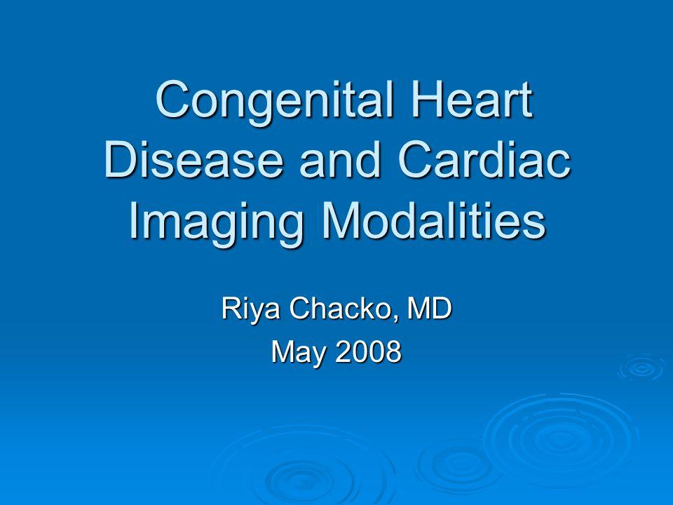 Congenital Heart Disease and Cardiac Imaging Modalities Congenital Heart Disease and Cardiac Imaging Modalities Riya Chacko, MD May 2008