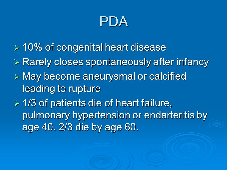 PDA  10% of congenital heart disease  Rarely closes spontaneously after infancy  May become aneurysmal or calcified leading to rupture  1/3 of patients die of heart failure, pulmonary hypertension or endarteritis by age 40.