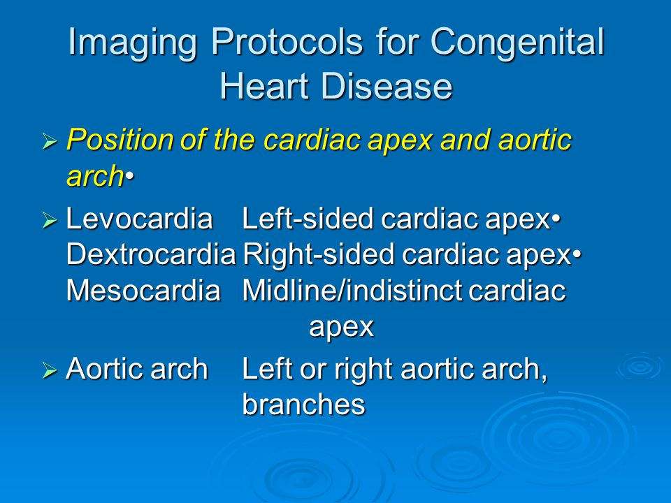 Imaging Protocols for Congenital Heart Disease  Position of the cardiac apex and aortic arch  Levocardia Left-sided cardiac apex Dextrocardia Right-sided cardiac apex MesocardiaMidline/indistinct cardiac apex  Aortic archLeft or right aortic arch, branches