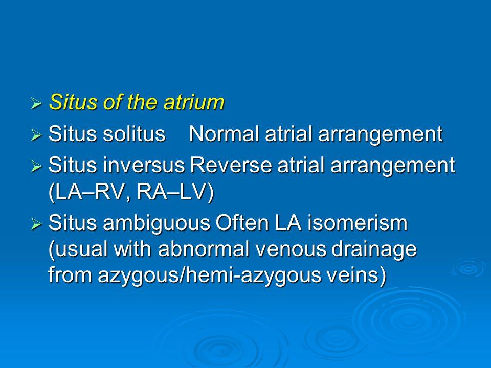  Situs of the atrium  Situs solitus Normal atrial arrangement  Situs inversus Reverse atrial arrangement (LA–RV, RA–LV)  Situs ambiguous Often LA isomerism (usual with abnormal venous drainage from azygous/hemi-azygous veins)
