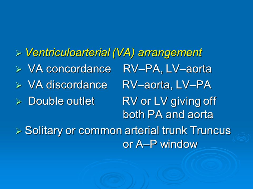  Ventriculoarterial (VA) arrangement  VA concordance RV–PA, LV–aorta  VA discordance RV–aorta, LV–PA  Double outlet RV or LV giving off both PA and aorta  Solitary or common arterial trunk Truncus or A–P window