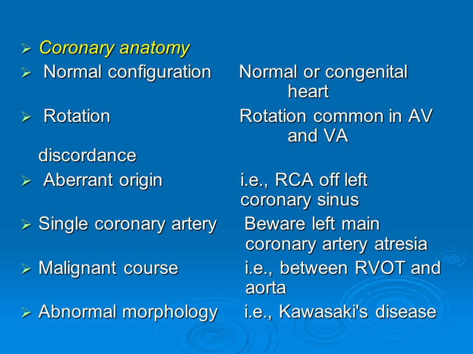  Coronary anatomy  Normal configuration Normal or congenital heart  Rotation Rotation common in AV and VA discordance  Aberrant origin i.e., RCA off left coronary sinus  Single coronary artery Beware left main coronary artery atresia  Malignant course i.e., between RVOT and aorta  Abnormal morphology i.e., Kawasaki s disease