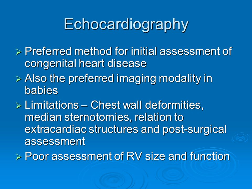 Echocardiography  Preferred method for initial assessment of congenital heart disease  Also the preferred imaging modality in babies  Limitations – Chest wall deformities, median sternotomies, relation to extracardiac structures and post-surgical assessment  Poor assessment of RV size and function