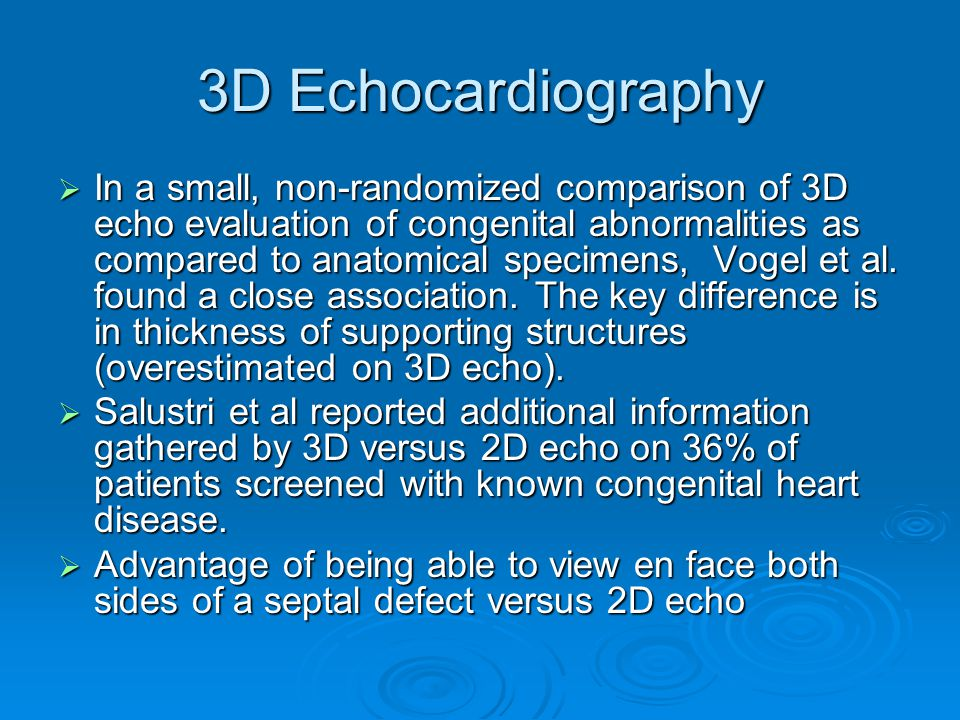 3D Echocardiography  In a small, non-randomized comparison of 3D echo evaluation of congenital abnormalities as compared to anatomical specimens, Vogel et al.