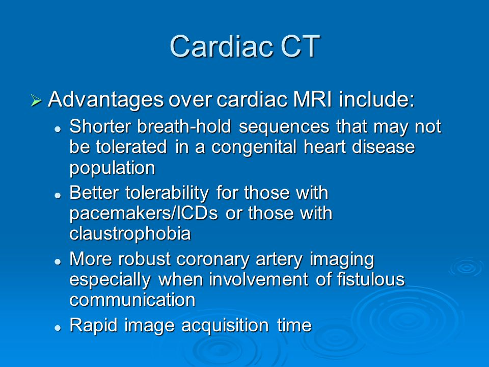 Cardiac CT  Advantages over cardiac MRI include: Shorter breath-hold sequences that may not be tolerated in a congenital heart disease population Shorter breath-hold sequences that may not be tolerated in a congenital heart disease population Better tolerability for those with pacemakers/ICDs or those with claustrophobia Better tolerability for those with pacemakers/ICDs or those with claustrophobia More robust coronary artery imaging especially when involvement of fistulous communication More robust coronary artery imaging especially when involvement of fistulous communication Rapid image acquisition time Rapid image acquisition time
