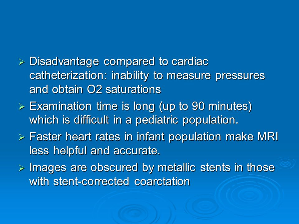  Disadvantage compared to cardiac catheterization: inability to measure pressures and obtain O2 saturations  Examination time is long (up to 90 minutes) which is difficult in a pediatric population.